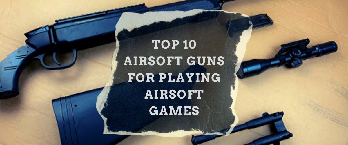 top-10-airsoft-guns-for-playing-airsoft-games